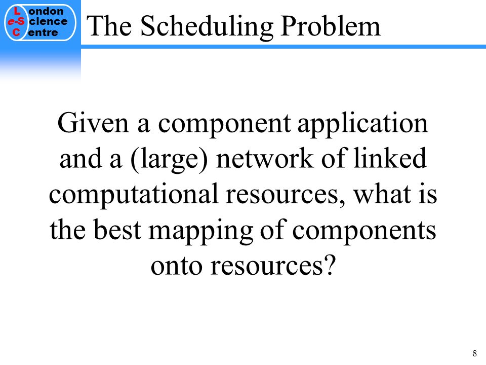 L ondon e-S cience C entre 8 The Scheduling Problem Given a component application and a (large) network of linked computational resources, what is the best mapping of components onto resources