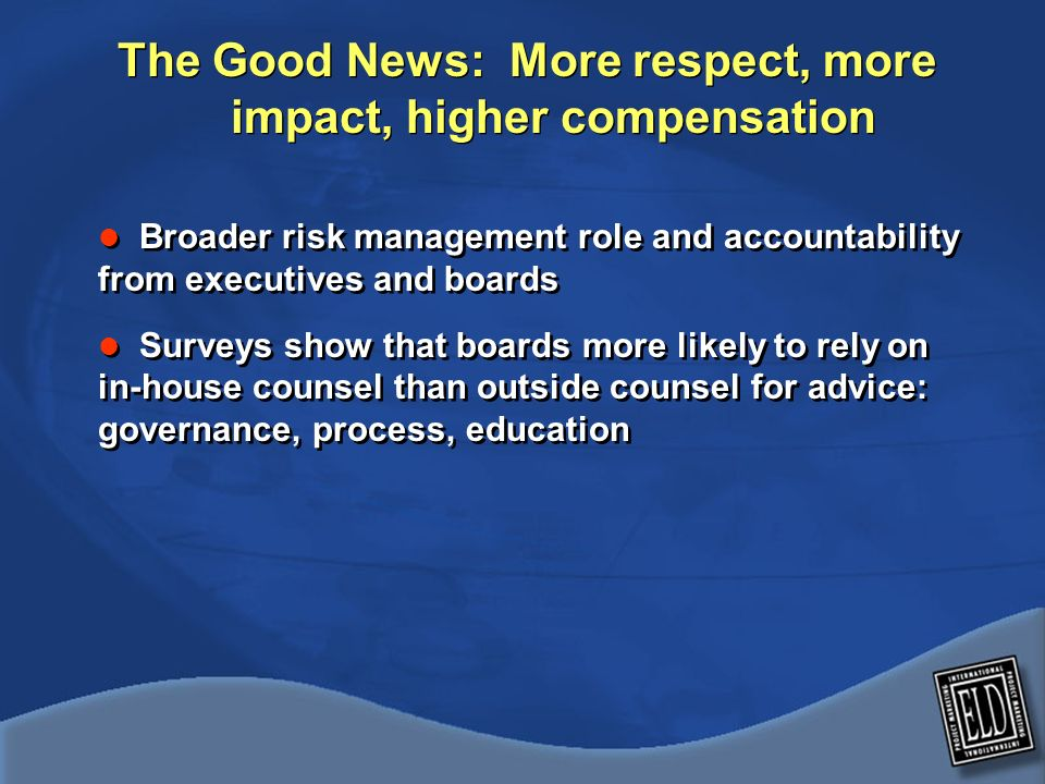The Good News: More respect, more impact, higher compensation Broader risk management role and accountability from executives and boards Surveys show that boards more likely to rely on in-house counsel than outside counsel for advice: governance, process, education Broader risk management role and accountability from executives and boards Surveys show that boards more likely to rely on in-house counsel than outside counsel for advice: governance, process, education