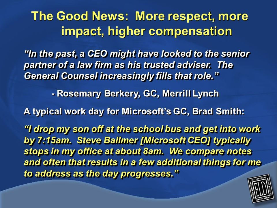 The Good News: More respect, more impact, higher compensation In the past, a CEO might have looked to the senior partner of a law firm as his trusted adviser.