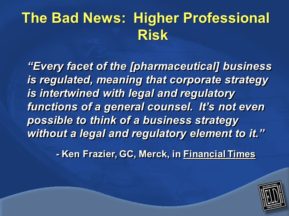 The Bad News: Higher Professional Risk Every facet of the [pharmaceutical] business is regulated, meaning that corporate strategy is intertwined with legal and regulatory functions of a general counsel.
