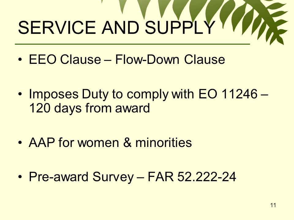 11 SERVICE AND SUPPLY EEO Clause – Flow-Down Clause Imposes Duty to comply with EO 11246 – 120 days from award AAP for women & minorities Pre-award Survey – FAR 52.222-24