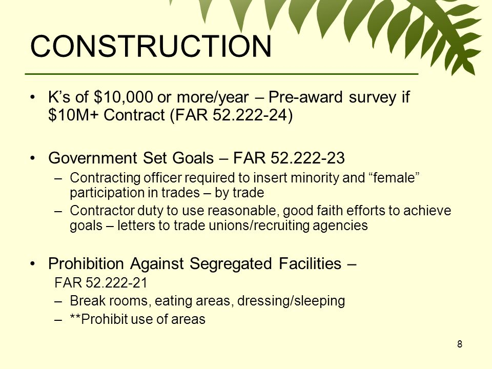 8 CONSTRUCTION Ks of $10,000 or more/year – Pre-award survey if $10M+ Contract (FAR 52.222-24) Government Set Goals – FAR 52.222-23 –Contracting officer required to insert minority and female participation in trades – by trade –Contractor duty to use reasonable, good faith efforts to achieve goals – letters to trade unions/recruiting agencies Prohibition Against Segregated Facilities – FAR 52.222-21 –Break rooms, eating areas, dressing/sleeping –**Prohibit use of areas