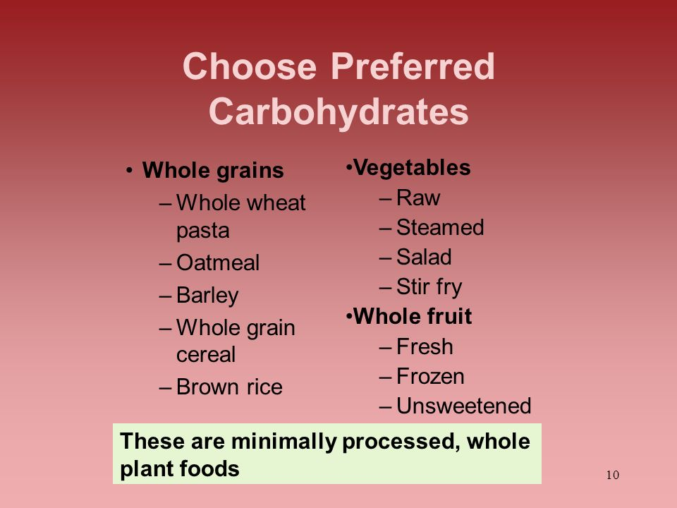 10 Choose Preferred Carbohydrates Whole grains –Whole wheat pasta –Oatmeal –Barley –Whole grain cereal –Brown rice Vegetables –Raw –Steamed –Salad –St