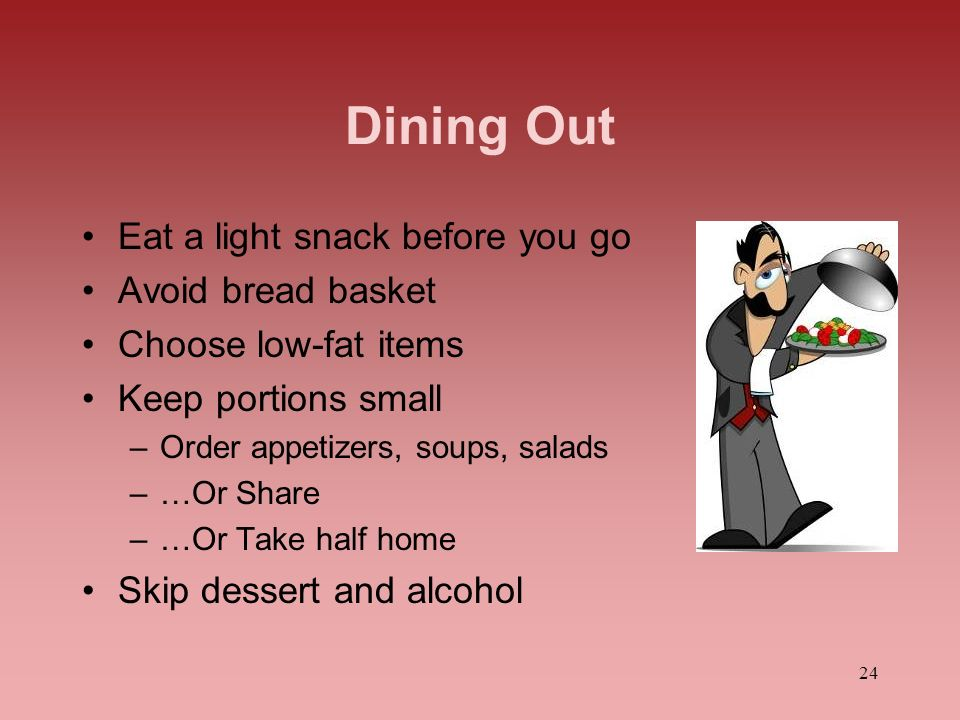24 Dining Out Eat a light snack before you go Avoid bread basket Choose low-fat items Keep portions small –Order appetizers, soups, salads –…Or Share