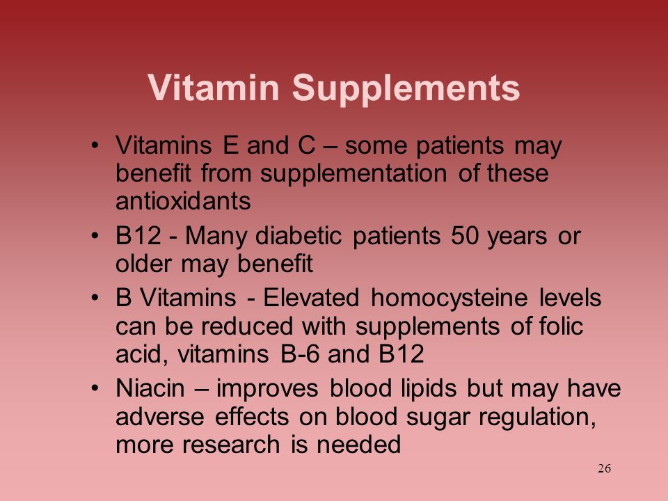 26 Vitamin Supplements Vitamins E and C – some patients may benefit from supplementation of these antioxidants B12 - Many diabetic patients 50 years o