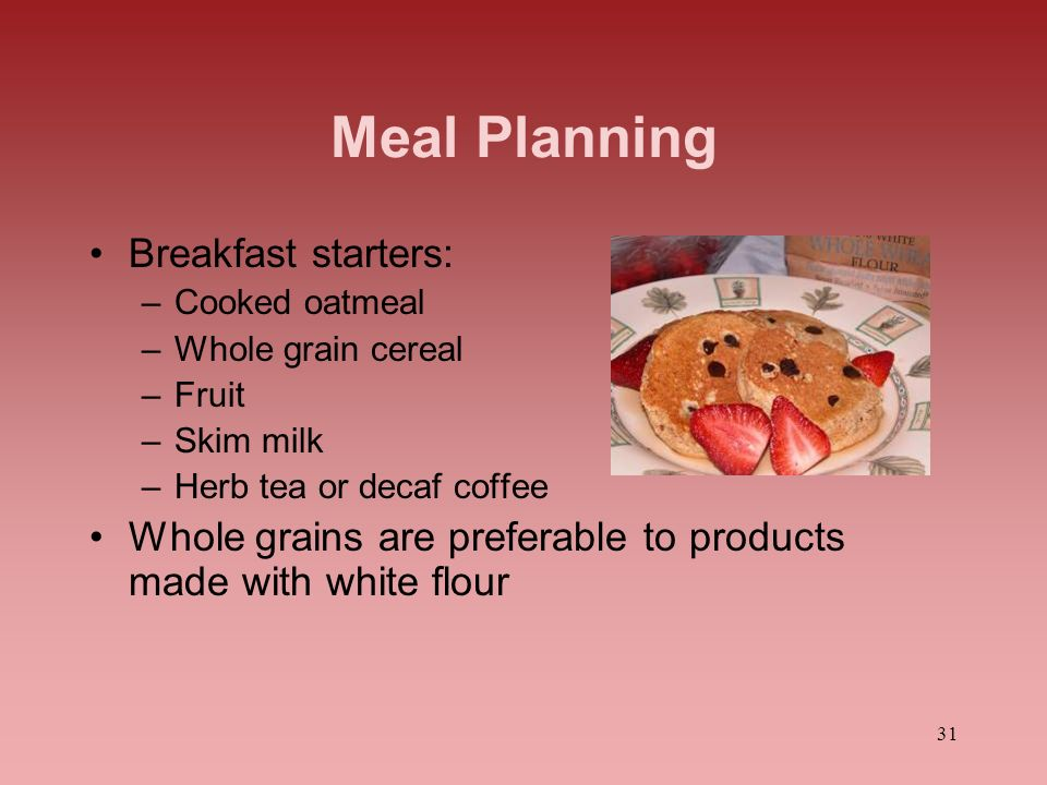 31 Meal Planning Breakfast starters: –Cooked oatmeal –Whole grain cereal –Fruit –Skim milk –Herb tea or decaf coffee Whole grains are preferable to pr