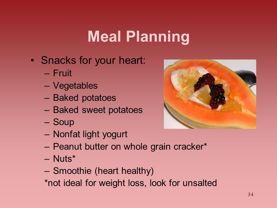 34 Meal Planning Snacks for your heart: –Fruit –Vegetables –Baked potatoes –Baked sweet potatoes –Soup –Nonfat light yogurt –Peanut butter on whole gr