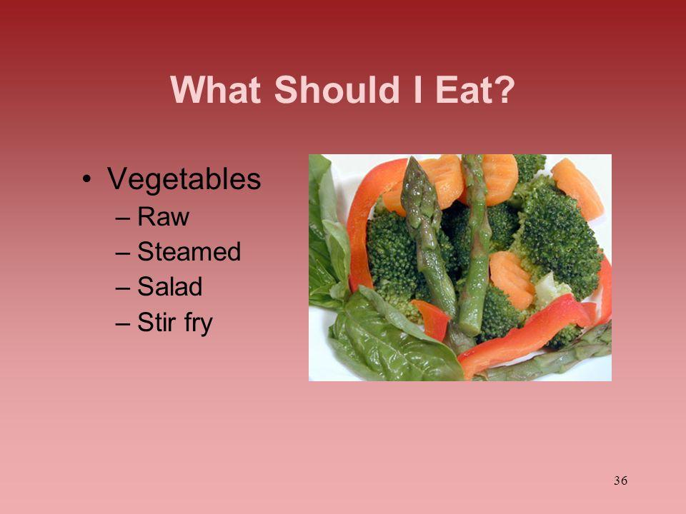 36 What Should I Eat? Vegetables –Raw –Steamed –Salad –Stir fry