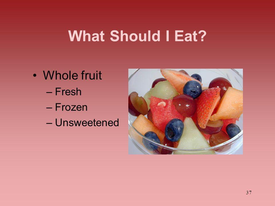 37 What Should I Eat? Whole fruit –Fresh –Frozen –Unsweetened