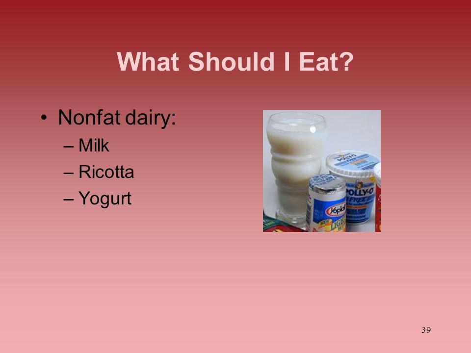 39 What Should I Eat? Nonfat dairy: –Milk –Ricotta –Yogurt