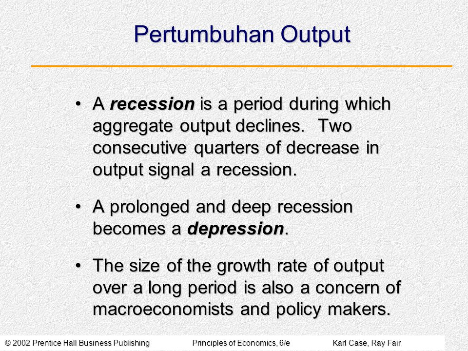 © 2002 Prentice Hall Business PublishingPrinciples of Economics, 6/eKarl Case, Ray Fair Pertumbuhan Output A recession is a period during which aggregate output declines.