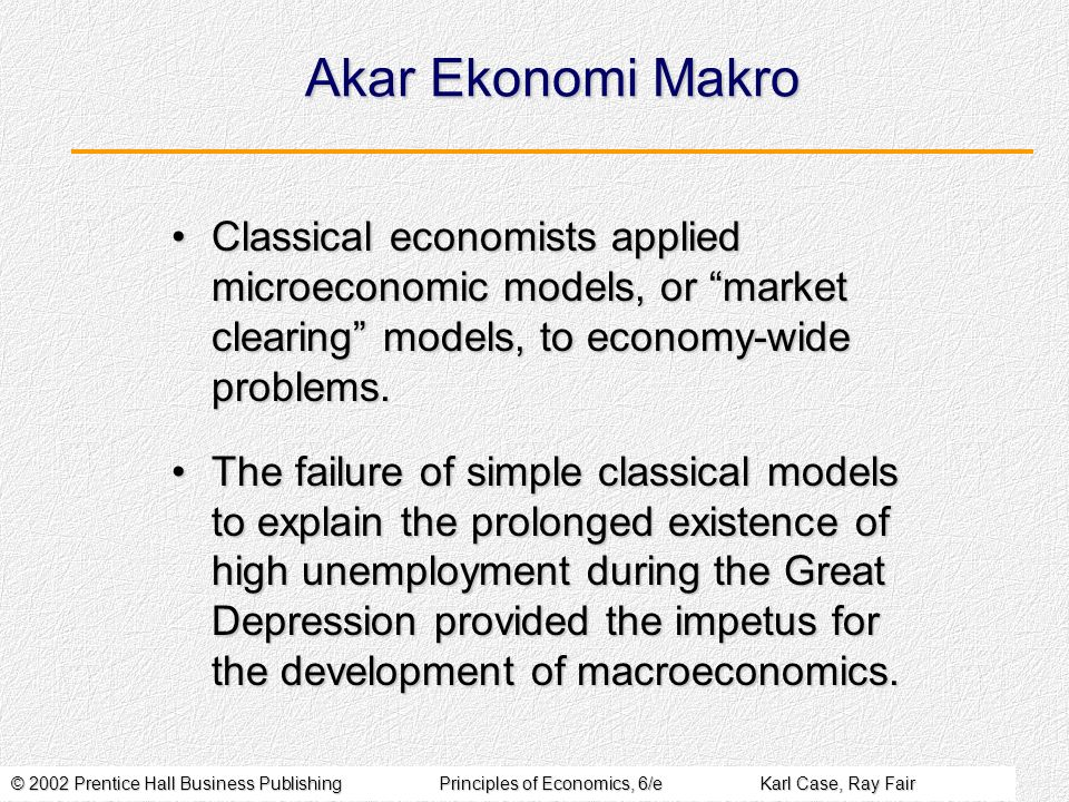 © 2002 Prentice Hall Business PublishingPrinciples of Economics, 6/eKarl Case, Ray Fair Akar Ekonomi Makro Classical economists applied microeconomic models, or market clearing models, to economy-wide problems.Classical economists applied microeconomic models, or market clearing models, to economy-wide problems.