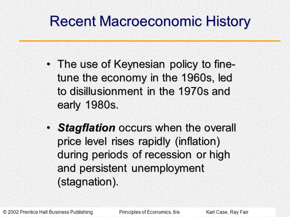 © 2002 Prentice Hall Business PublishingPrinciples of Economics, 6/eKarl Case, Ray Fair Recent Macroeconomic History The use of Keynesian policy to fine- tune the economy in the 1960s, led to disillusionment in the 1970s and early 1980s.The use of Keynesian policy to fine- tune the economy in the 1960s, led to disillusionment in the 1970s and early 1980s.