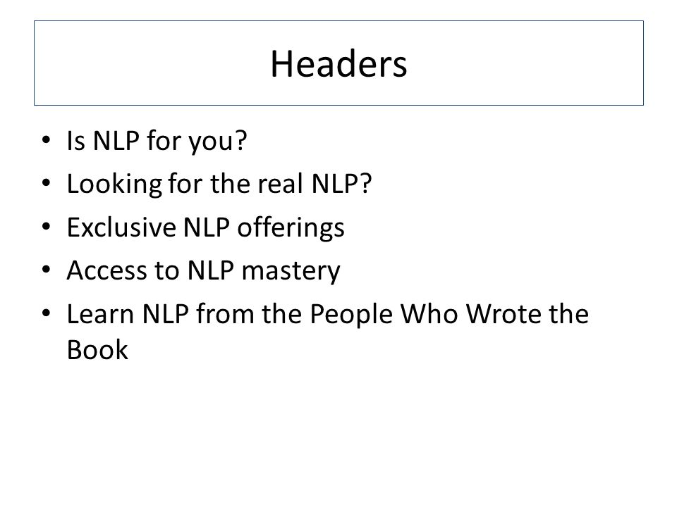 Headers Is NLP for you? Looking for the real NLP? Exclusive NLP offerings Access to NLP mastery Learn NLP from the People Who Wrote the Book