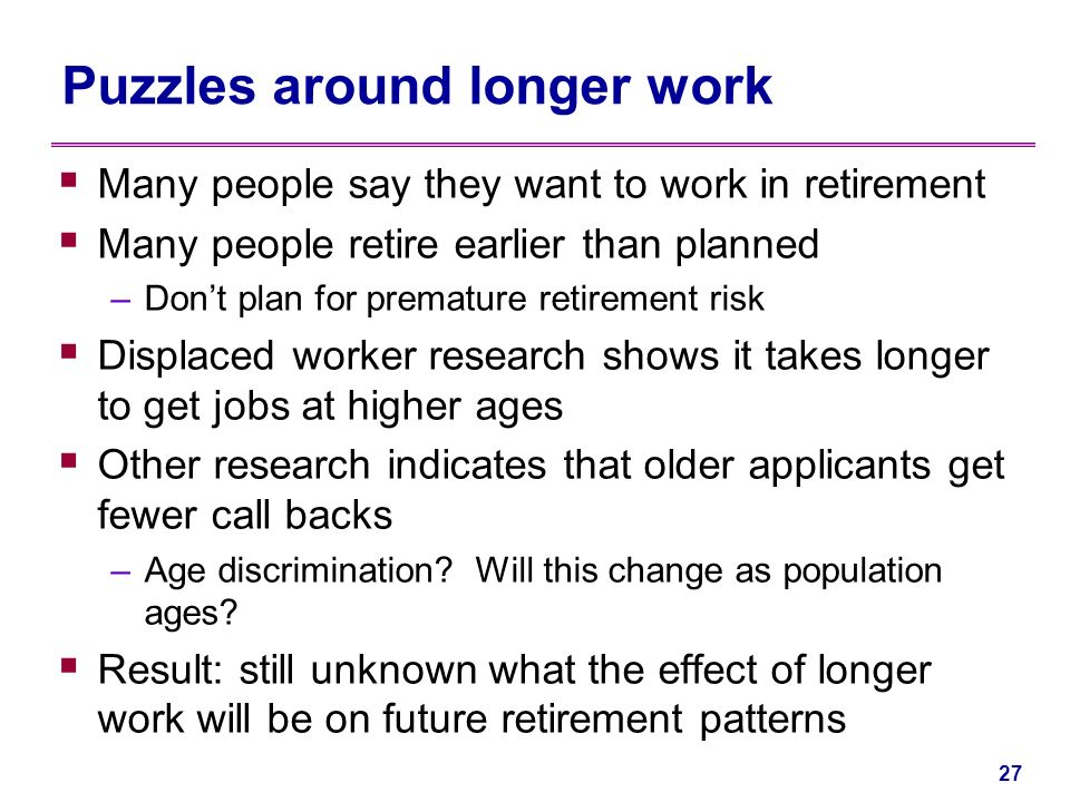 26 Agenda Introduction and context The big puzzles –Risk perceptions –Longevity –Life income –Labor shortages –Longer work –Adequacy Moving into future/recommendations