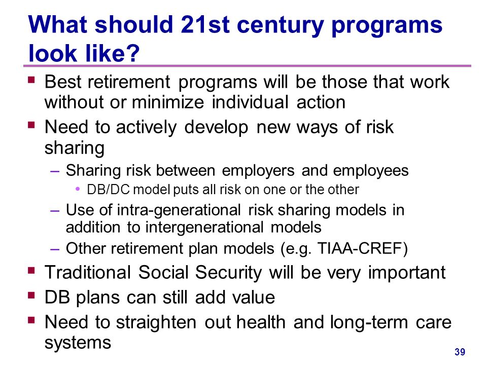 38 Summary Given that –More retirement risk is being transferred to individuals –The behavioral finance and psychological barriers to retirement planning wont go away We need to be aware of the following –We will continue to find major gaps in personal risk understanding and poor risk management strategies –Widows and very old will continue to be vulnerable –Education is desirable, but there are limits on what it can accomplish –The substantial minority that retires earlier than expected and the substantial minority that live longer than expected will be at high risk