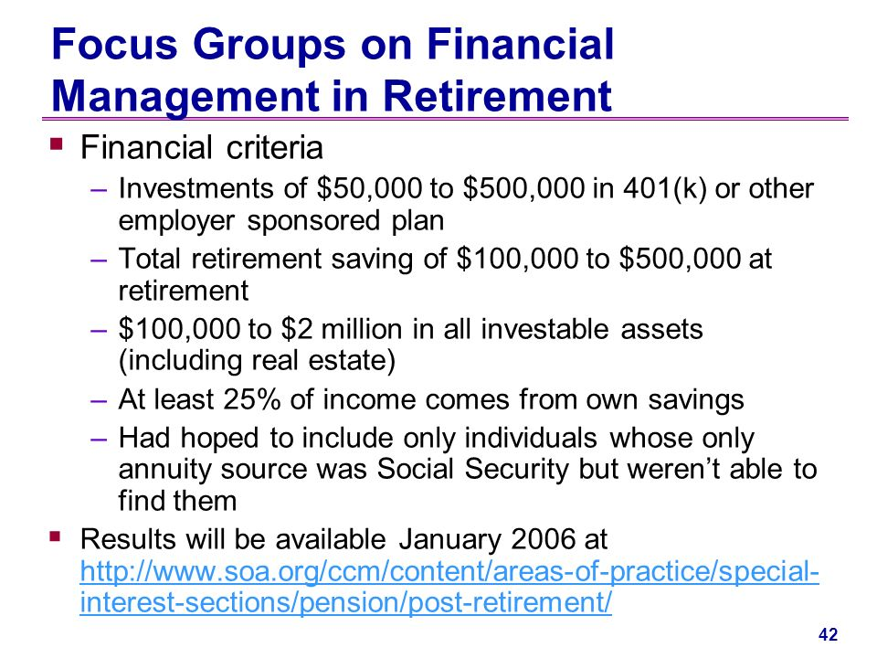 41 Focus Groups on Financial Management in Retirement Sponsored by the Society of Actuaries Goal: understand decisions retirees make in retirement when they dont benefit from annuitization Six focus groups (Hartford, Chicago, Phoenix) Participants –Ages –Retired two to ten years –Financial decision maker –Separate groups for married, single individuals