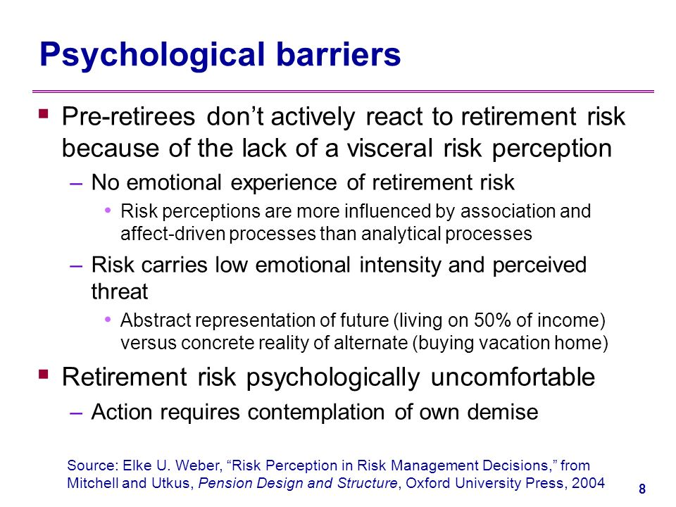 7 Learnings from behavioral finance Motivating individuals to plan for retirement is extremely difficult –The payoff for behavioral change is quite uncertain –Workers do not easily buy the idea of payoffs in the distant future –The promise of pleasure tomorrow means pain today –The wrong decision yields instant gains –There is no immediate tangible reward for saving now –The savings decision can be postponed without immediate penalty –There are no functional deadlines for action.