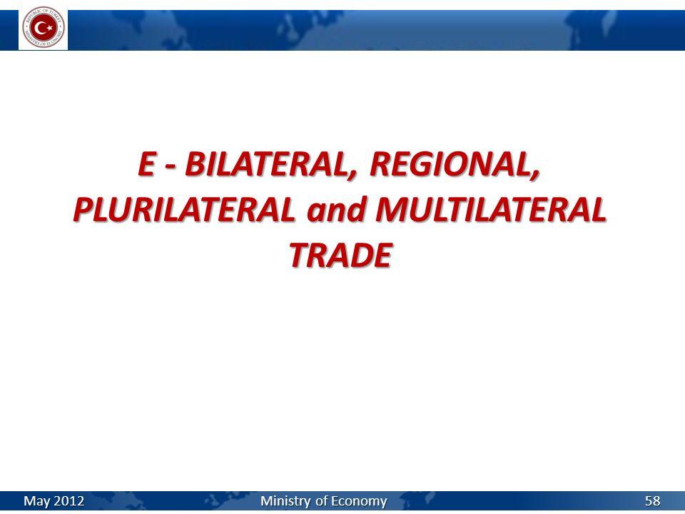 E - BILATERAL, REGIONAL, PLURILATERAL and MULTILATERAL TRADE May 2012 Ministry of Economy 58