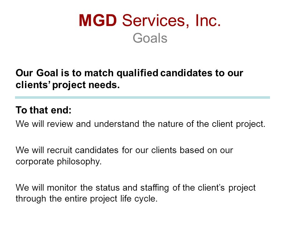 MGD Services, Inc. Goals Our Goal is to match qualified candidates to our clients project needs. To that end: We will review and understand the nature