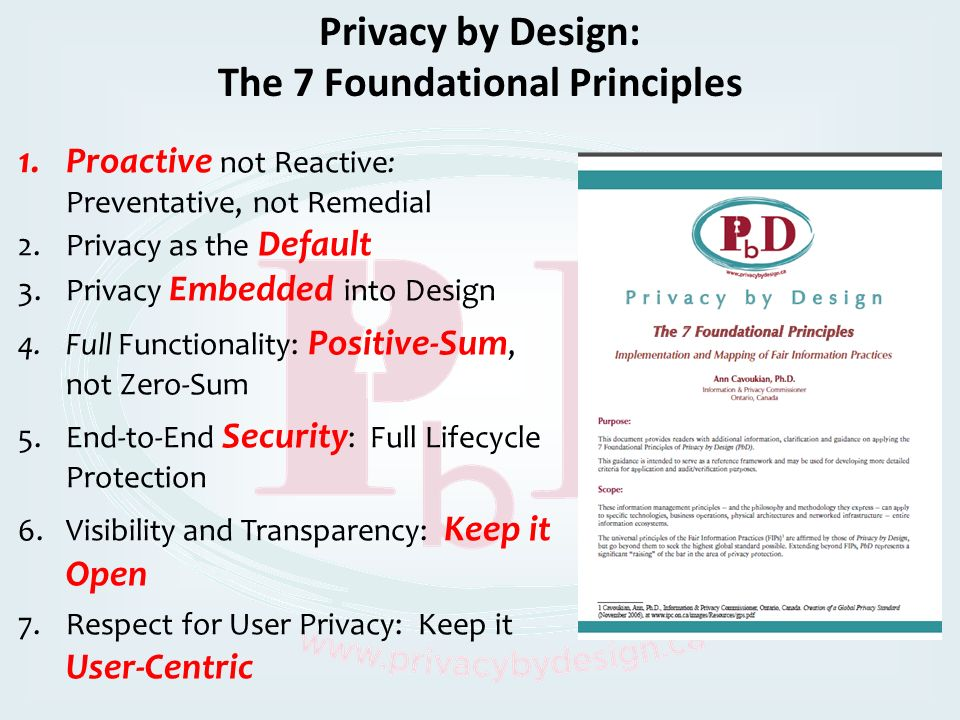 Privacy by Design: The 7 Foundational Principles 1.Proactive not Reactive: Preventative, not Remedial 2.Privacy as the Default 3.Privacy Embedded into