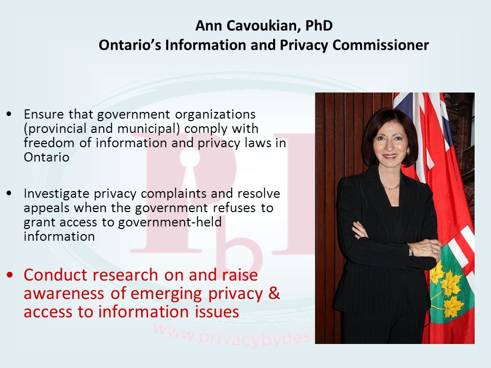 Ann Cavoukian, PhD Ontarios Information and Privacy Commissioner Ensure that government organizations (provincial and municipal) comply with freedom o