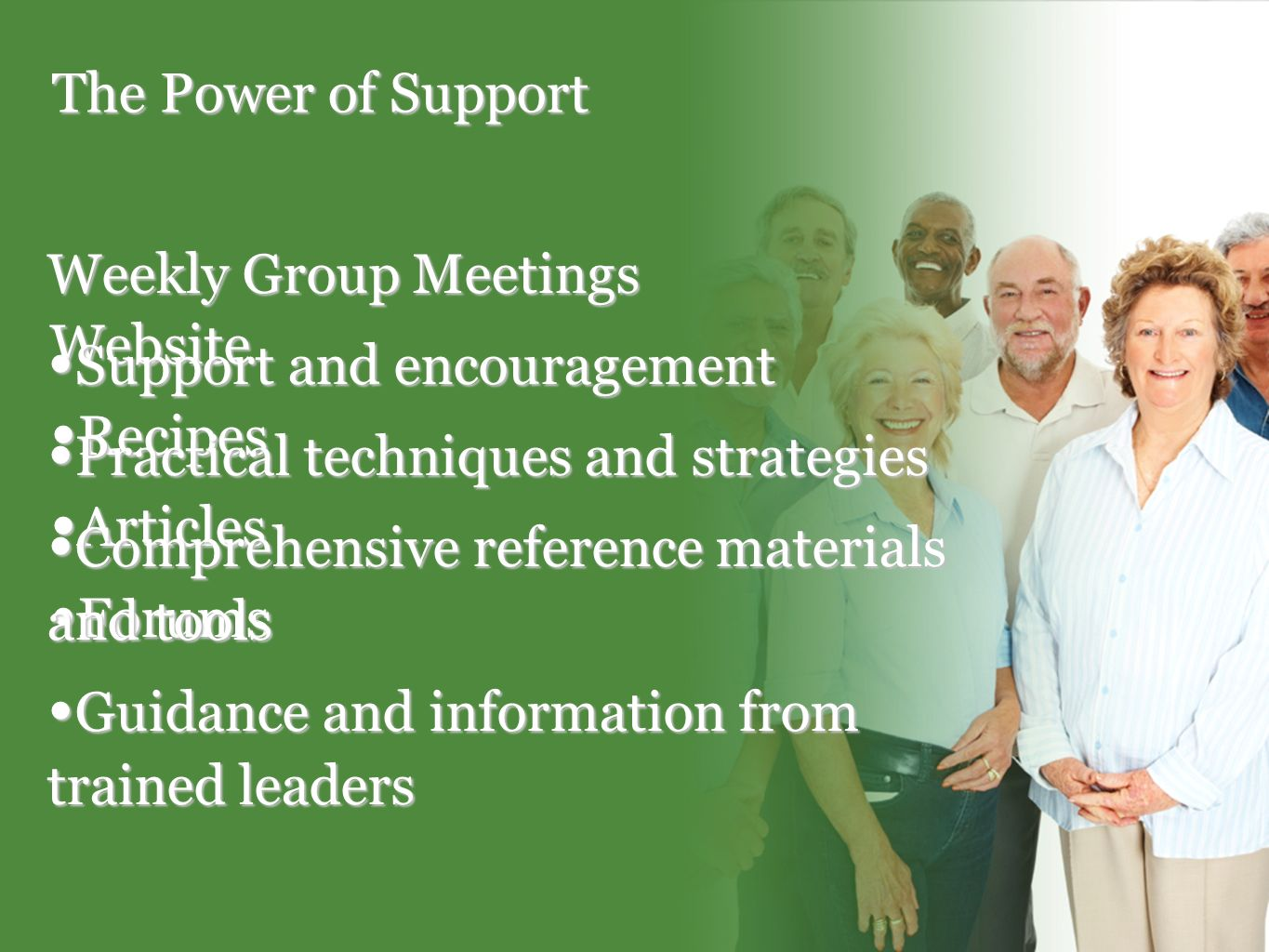 The Power of Support Website Recipes Recipes Articles Articles Forums Forums Weekly Group Meetings Support and encouragement Support and encouragement Practical techniques and strategies Practical techniques and strategies Comprehensive reference materials and tools Comprehensive reference materials and tools Guidance and information from trained leaders Guidance and information from trained leaders