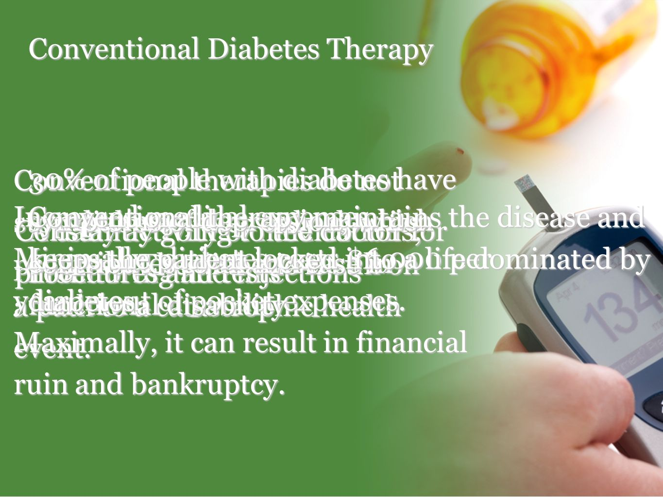 Conventional Diabetes Therapy A daily activity of medications, monitoring and injections Conventional therapies do not stop diabetes; they only slow i