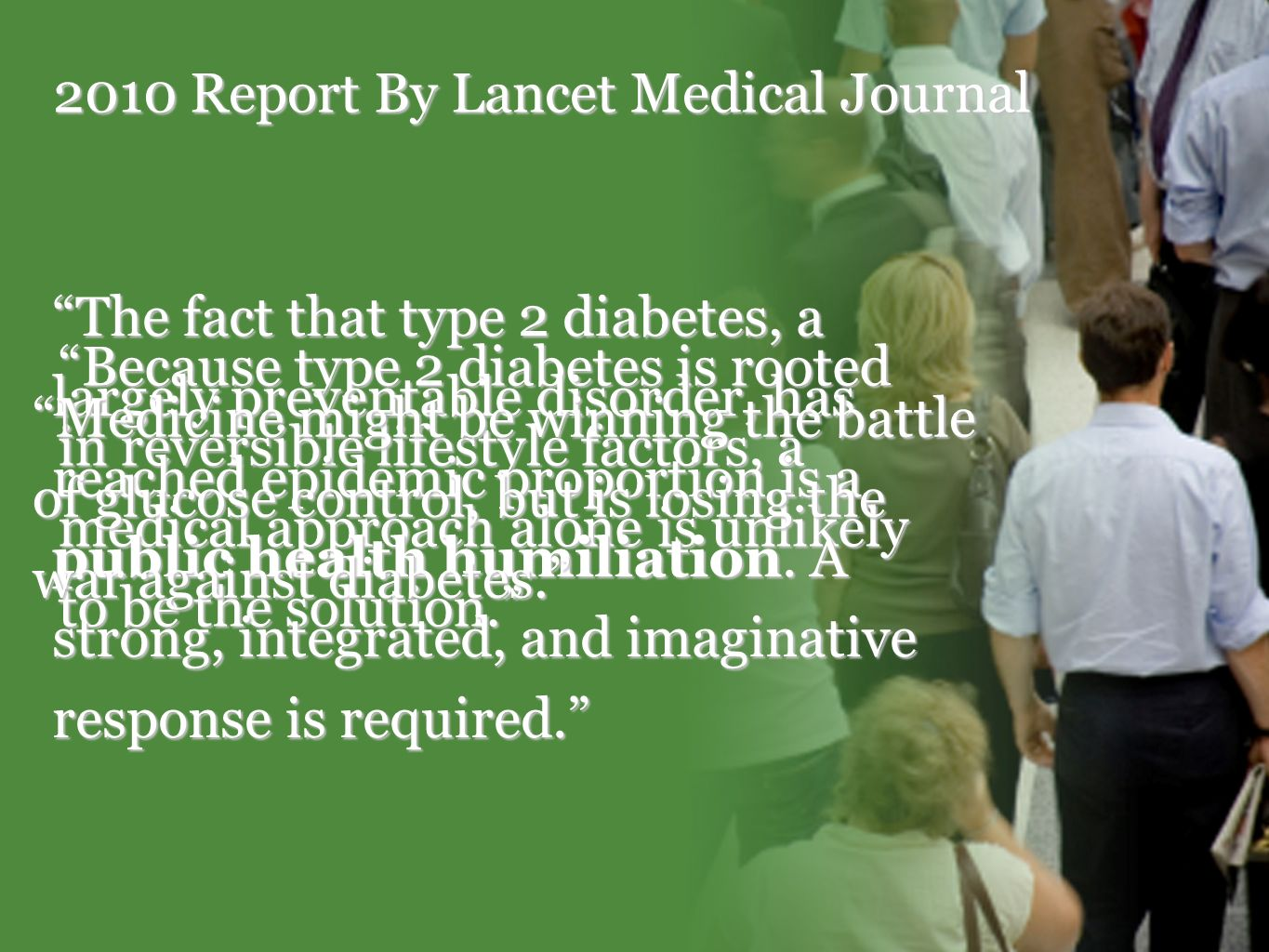 2010 Report By Lancet Medical Journal Because type 2 diabetes is rooted in reversible lifestyle factors, a medical approach alone is unlikely to be the solution.