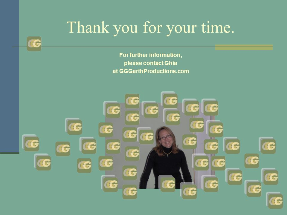 Thank you for your time. For further information, please contact Ghia at GGGarthProductions.com