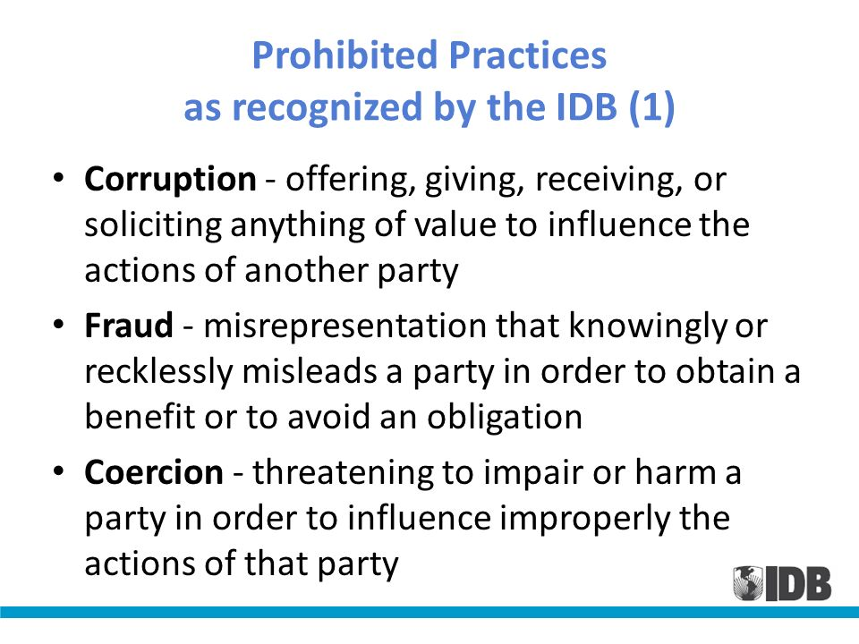 Prohibited Practices as recognized by the IDB (1) Corruption - offering, giving, receiving, or soliciting anything of value to influence the actions o