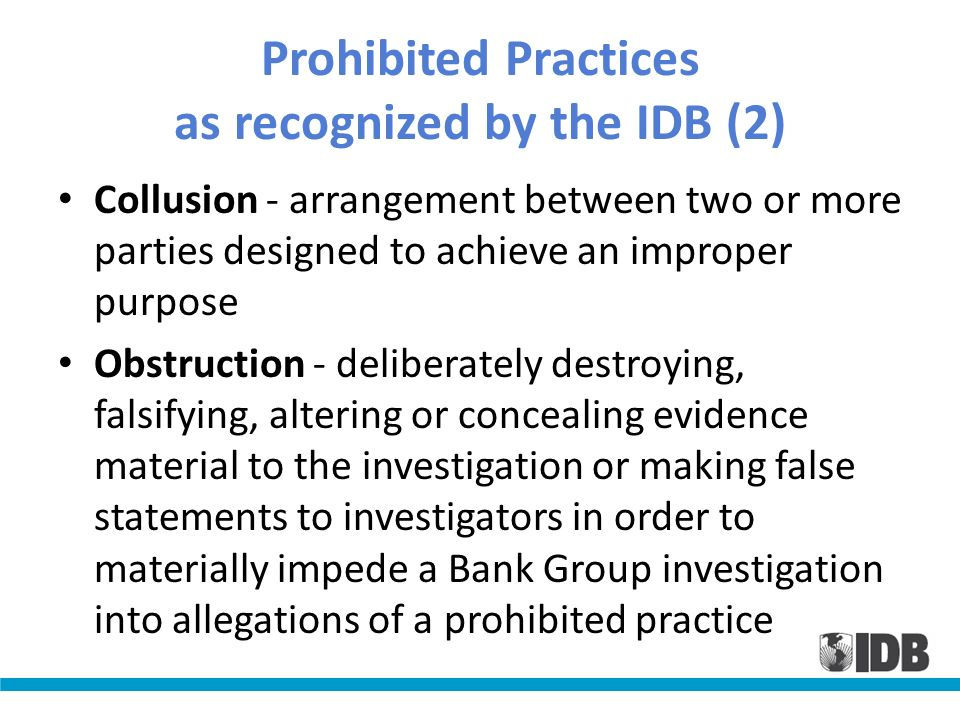 Prohibited Practices as recognized by the IDB (2) Collusion - arrangement between two or more parties designed to achieve an improper purpose Obstruct