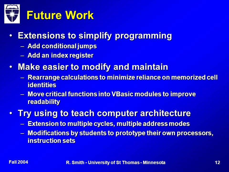 Fall 2004 12R. Smith - University of St Thomas - Minnesota Future Work Extensions to simplify programmingExtensions to simplify programming –Add condi
