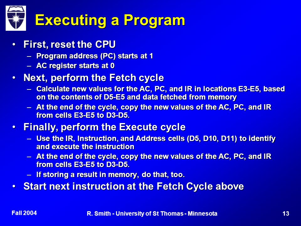 Fall 2004 13R. Smith - University of St Thomas - Minnesota Executing a Program First, reset the CPUFirst, reset the CPU –Program address (PC) starts a