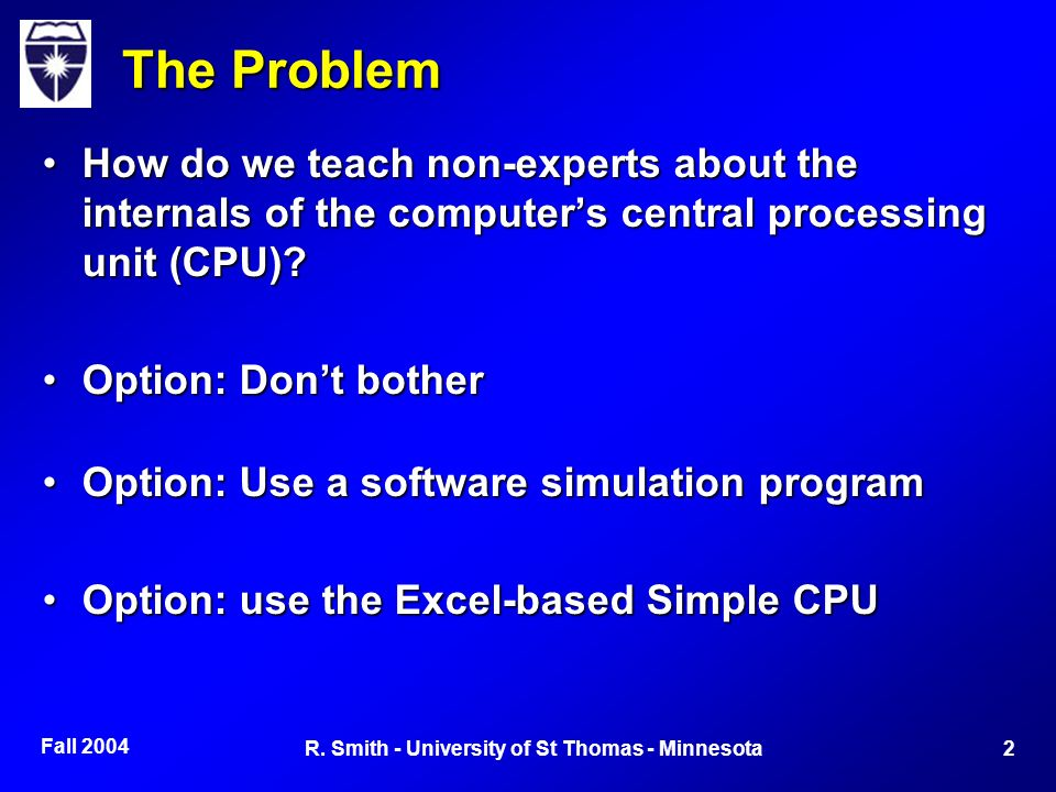 Fall 2004 2R. Smith - University of St Thomas - Minnesota The Problem How do we teach non-experts about the internals of the computers central process