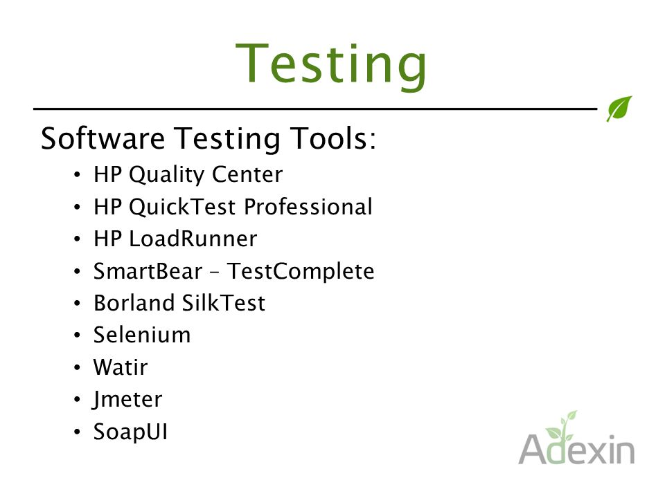 Testing Software Testing Tools: HP Quality Center HP QuickTest Professional HP LoadRunner SmartBear – TestComplete Borland SilkTest Selenium Watir Jmeter SoapUI