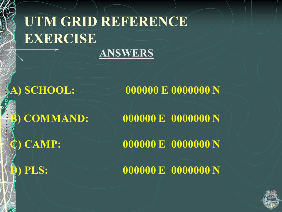 UTM GRID REFERENCE EXERCISE ANSWERS A) SCHOOL: 000000 E 0000000 N B) COMMAND: 000000 E 0000000 N C) CAMP: 000000 E 0000000 N D) PLS: 000000 E 0000000