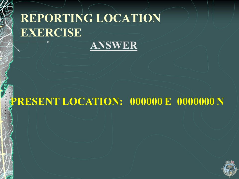 REPORTING LOCATION EXERCISE ANSWER PRESENT LOCATION: 000000 E 0000000 N