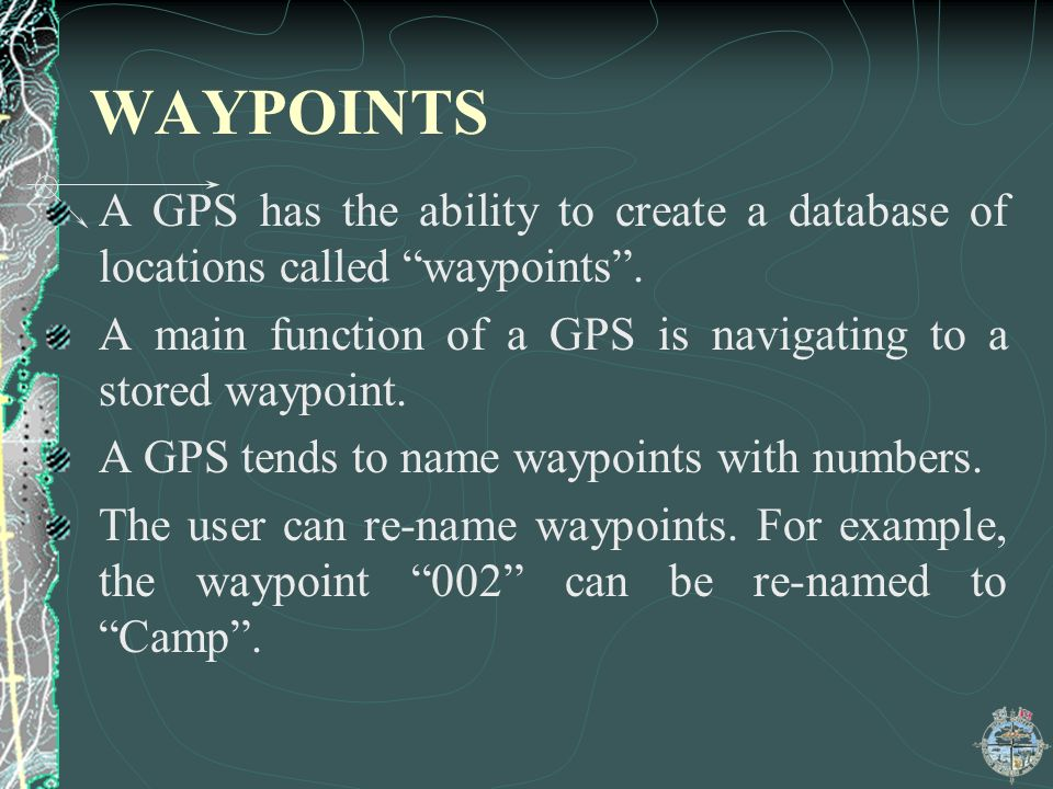 WAYPOINTS A GPS has the ability to create a database of locations called waypoints. A main function of a GPS is navigating to a stored waypoint. A GPS