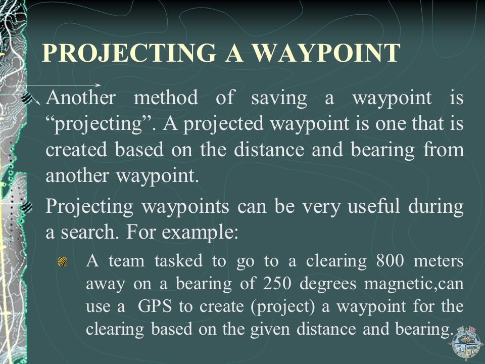 PROJECTING A WAYPOINT Another method of saving a waypoint is projecting. A projected waypoint is one that is created based on the distance and bearing