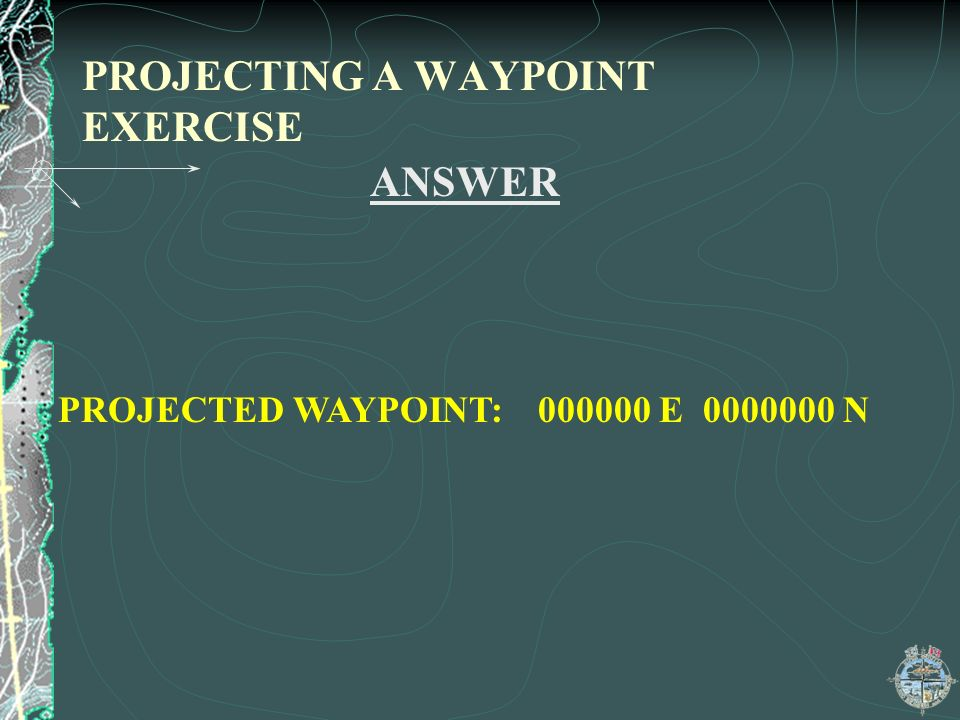 PROJECTING A WAYPOINT EXERCISE ANSWER PROJECTED WAYPOINT: 000000 E 0000000 N