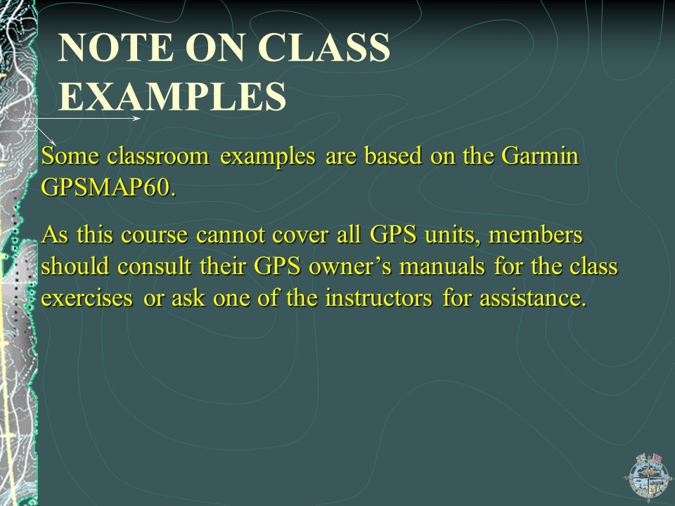 NOTE ON CLASS EXAMPLES Some classroom examples are based on the Garmin GPSMAP60. As this course cannot cover all GPS units, members should consult the