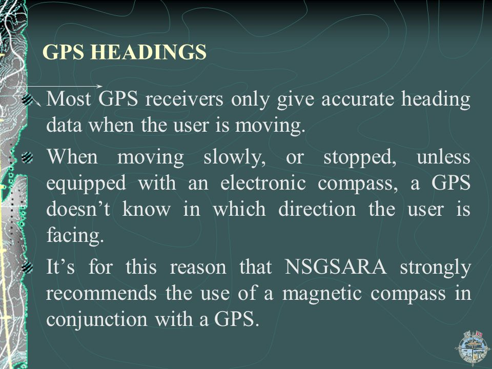 GPS HEADINGS Most GPS receivers only give accurate heading data when the user is moving. When moving slowly, or stopped, unless equipped with an elect