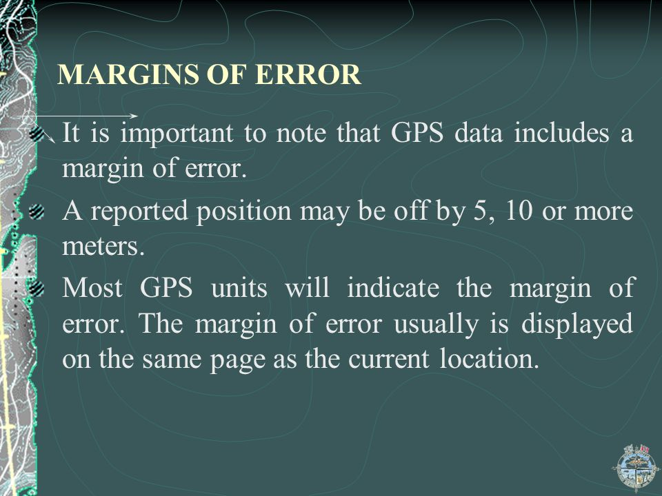 MARGINS OF ERROR It is important to note that GPS data includes a margin of error. A reported position may be off by 5, 10 or more meters. Most GPS un