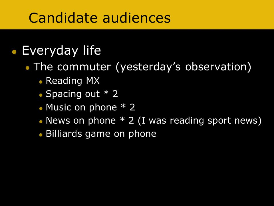 Candidate audiences Everyday life The commuter (yesterdays observation) Reading MX Spacing out * 2 Music on phone * 2 News on phone * 2 (I was reading
