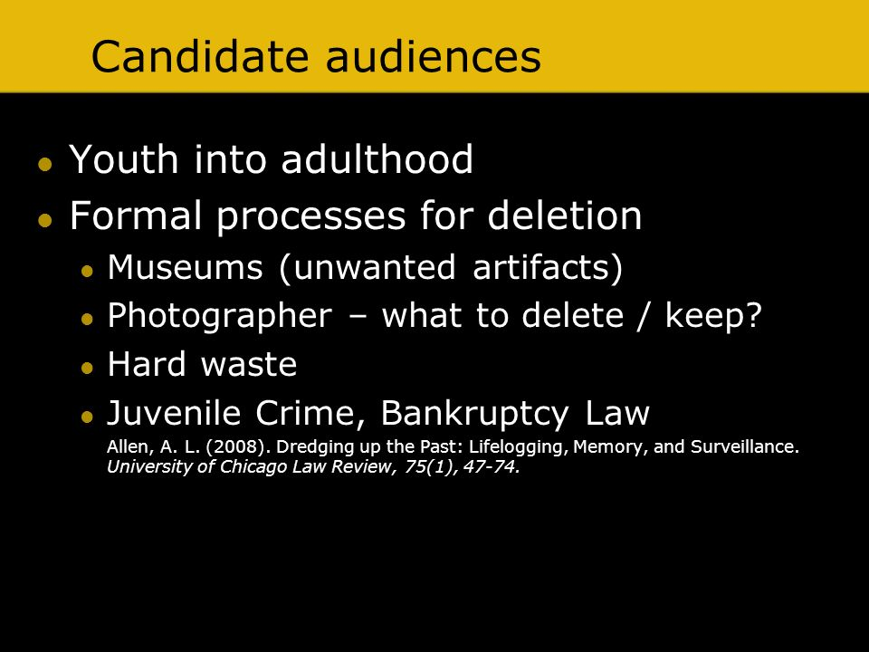 Candidate audiences Youth into adulthood Formal processes for deletion Museums (unwanted artifacts) Photographer – what to delete / keep? Hard waste J