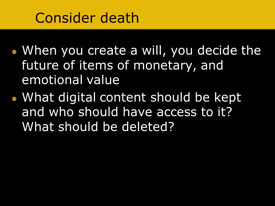 Consider death When you create a will, you decide the future of items of monetary, and emotional value What digital content should be kept and who sho