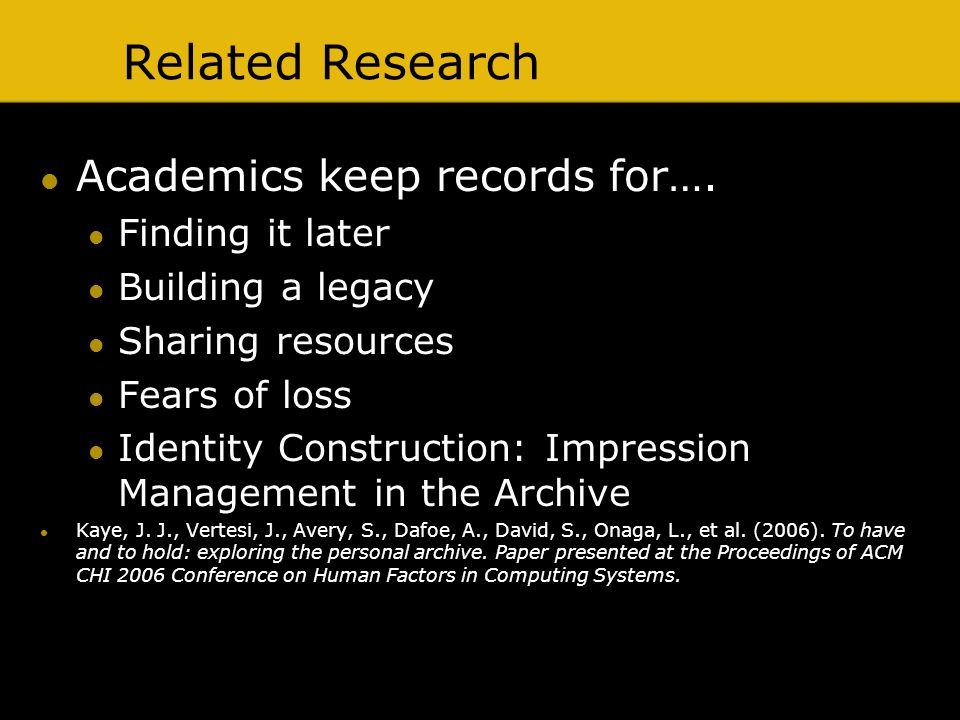 Related Research Academics keep records for…. Finding it later Building a legacy Sharing resources Fears of loss Identity Construction: Impression Man