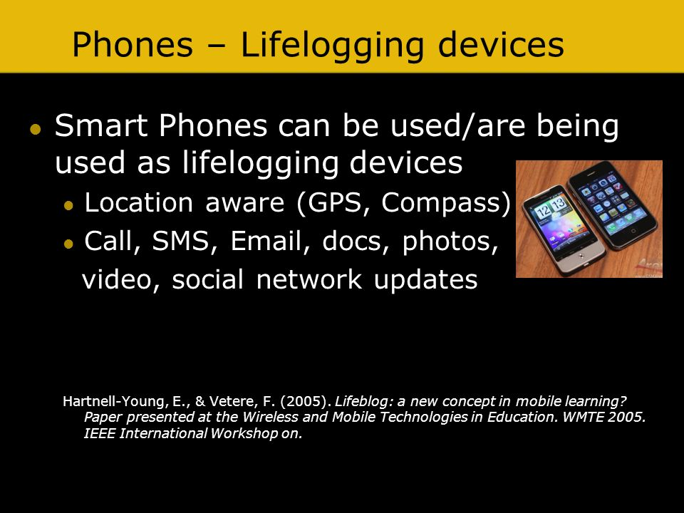Phones – Lifelogging devices Smart Phones can be used/are being used as lifelogging devices Location aware (GPS, Compass) Call, SMS, Email, docs, photos, video, social network updates Hartnell-Young, E., & Vetere, F.