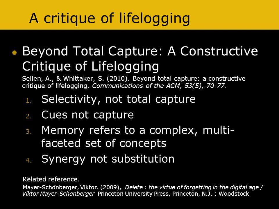 A critique of lifelogging Beyond Total Capture: A Constructive Critique of Lifelogging Sellen, A., & Whittaker, S. (2010). Beyond total capture: a con